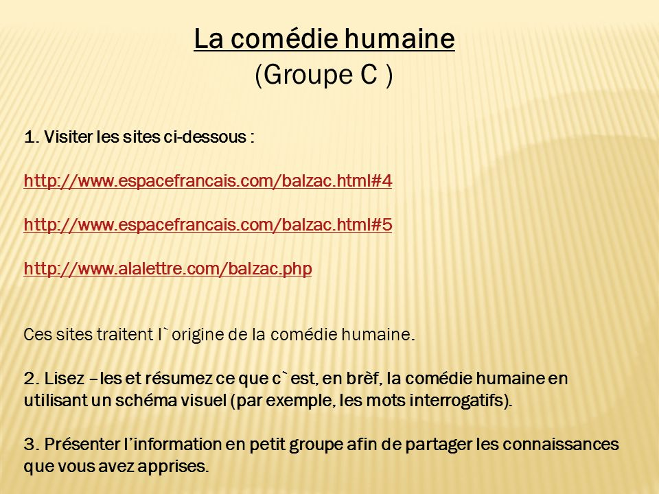 La comédie humaine (Groupe C ) 1. Visiter les sites ci-dessous : http://www.espacefrancais.com/balzac.html#4 http://www.espacefrancais.com/balzac.html