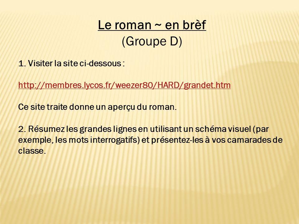 Le roman ~ en brèf (Groupe D) 1. Visiter la site ci-dessous : http://membres.lycos.fr/weezer80/HARD/grandet.htm Ce site traite donne un aperçu du roma