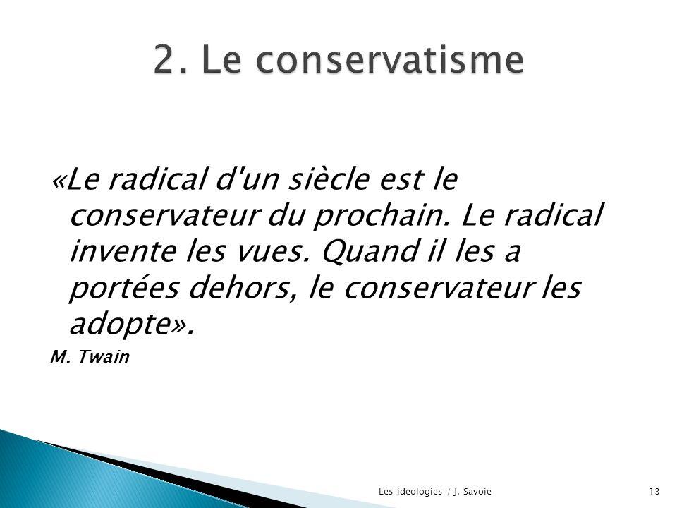 «Le radical d'un siècle est le conservateur du prochain. Le radical invente les vues. Quand il les a portées dehors, le conservateur les adopte». M. T