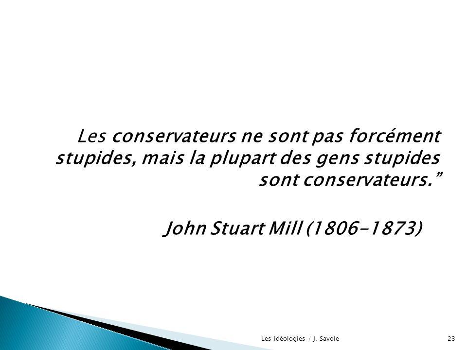 Les conservateurs ne sont pas forcément stupides, mais la plupart des gens stupides sont conservateurs. John Stuart Mill (1806-1873) 23Les idéologies