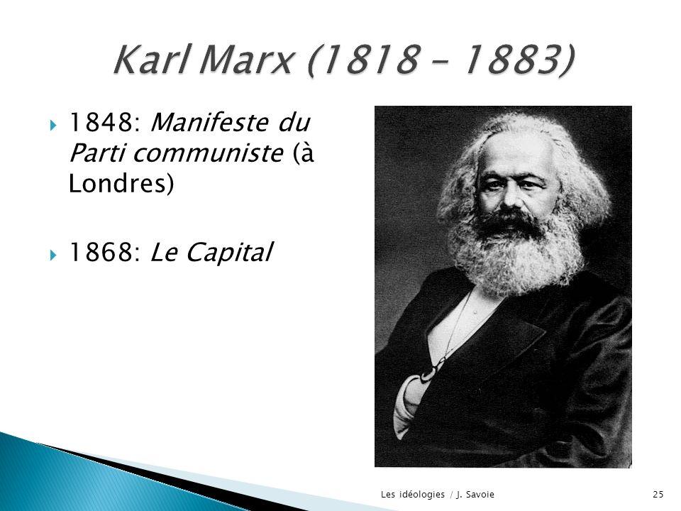 1848: Manifeste du Parti communiste (à Londres) 1868: Le Capital 25Les idéologies / J. Savoie