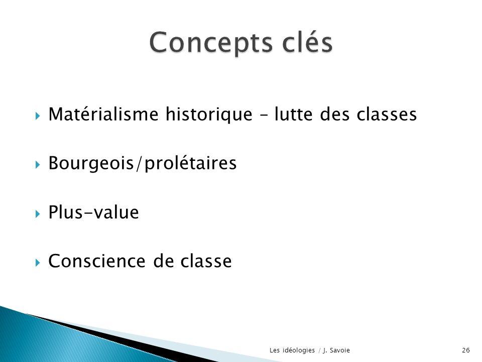 Matérialisme historique – lutte des classes Bourgeois/prolétaires Plus-value Conscience de classe 26Les idéologies / J. Savoie