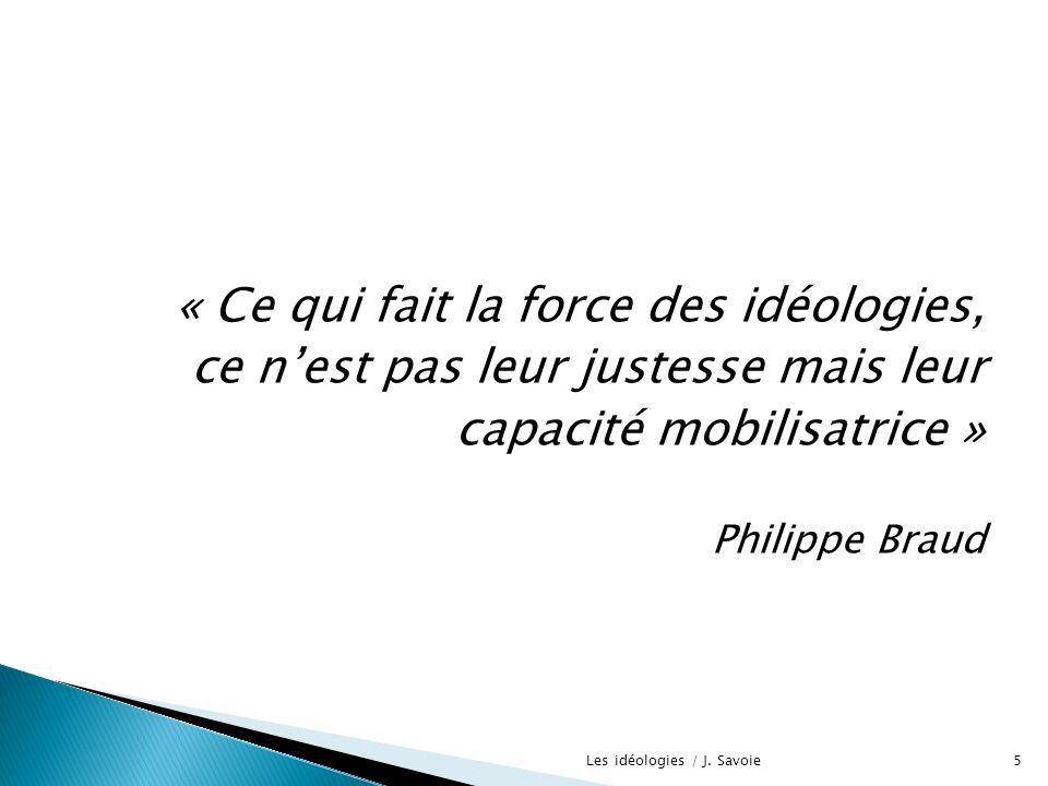 « Ce qui fait la force des idéologies, ce nest pas leur justesse mais leur capacité mobilisatrice » Philippe Braud 5Les idéologies / J. Savoie