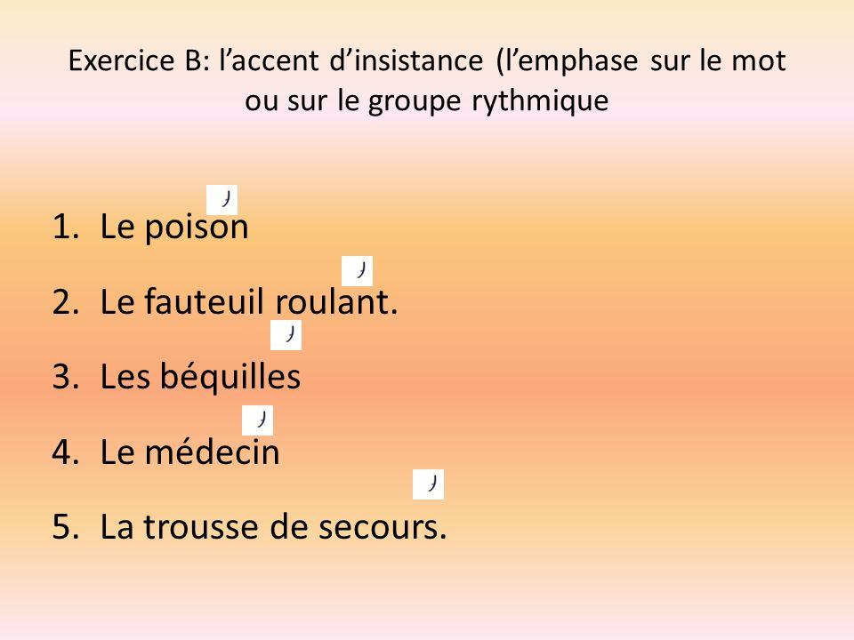 Exercice B: laccent dinsistance (lemphase sur le mot ou sur le groupe rythmique 1.Le poison 2.Le fauteuil roulant. 3.Les béquilles 4.Le médecin 5.La t