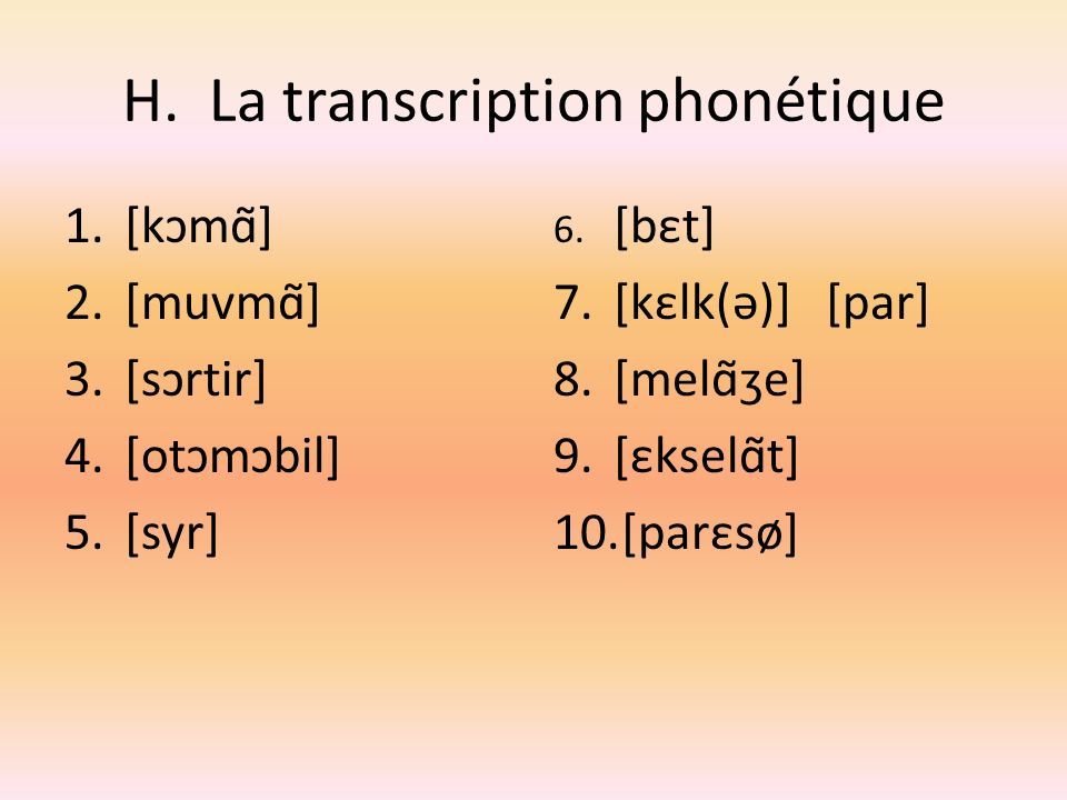 H. La transcription phonétique 1.[kɔmɑ̃] 2.[muvmɑ̃] 3.[sɔrtir] 4.[otɔmɔbil] 5.[syr] 6. [bεt] 7.[kεlk(ə)] [par] 8.[melɑ̃ʒe] 9.[εkselɑ̃t] 10.[parεsø]