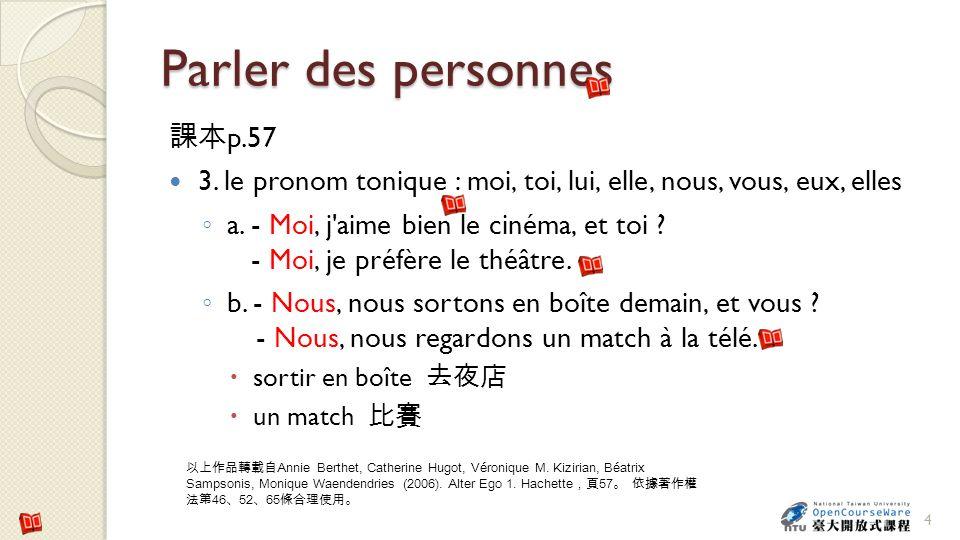Parler des personnes p.57 3. le pronom tonique : moi, toi, lui, elle, nous, vous, eux, elles a. - Moi, j'aime bien le cinéma, et toi ? - Moi, je préfè