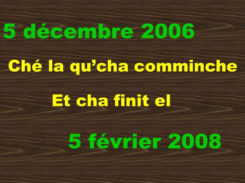 5 décembre 2006 Ché la qucha comminche 5 février 2008 Et cha finit el