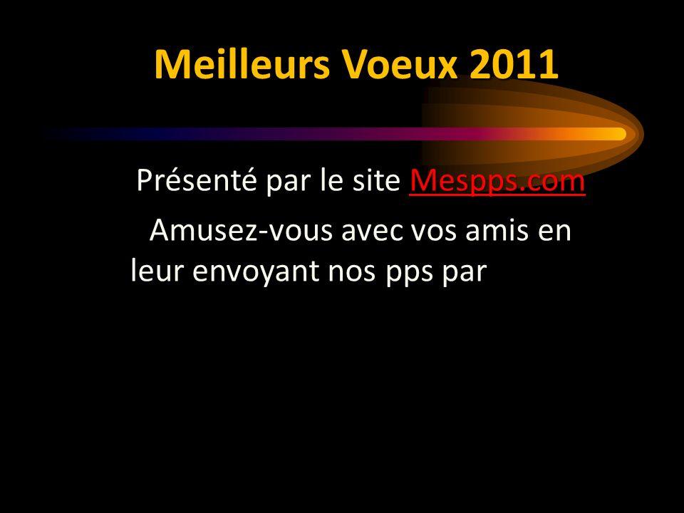 Meilleurs Voeux 2011 Présenté par le site Mespps.com Mespps.com Amusez-vous avec vos amis en leur envoyant nos pps par e-mail.