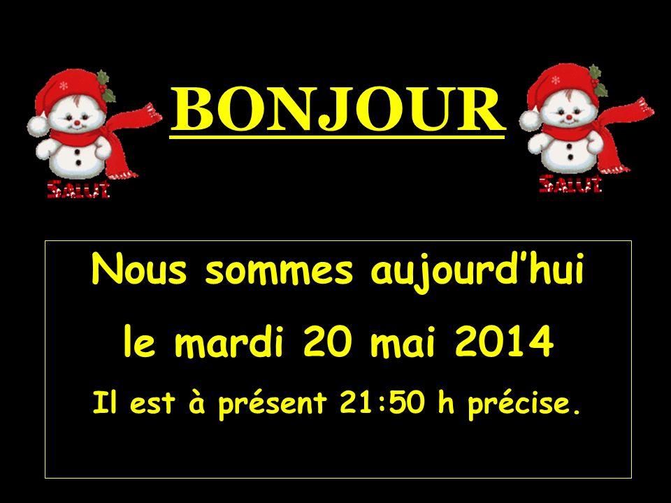Nous sommes aujourdhui le mardi 20 mai 2014 Il est à présent 21:52 h précise. BONJOUR