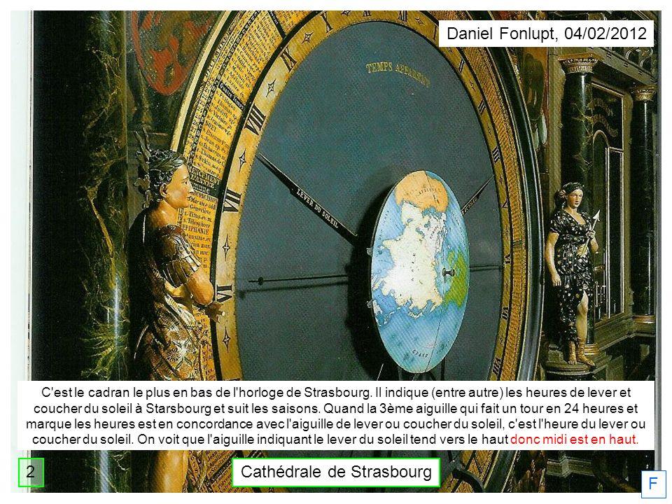 Cathédrale de Strasbourg Daniel Fonlupt, 04/02/2012 F 2 C'est le cadran le plus en bas de l'horloge de Strasbourg. Il indique (entre autre) les heures