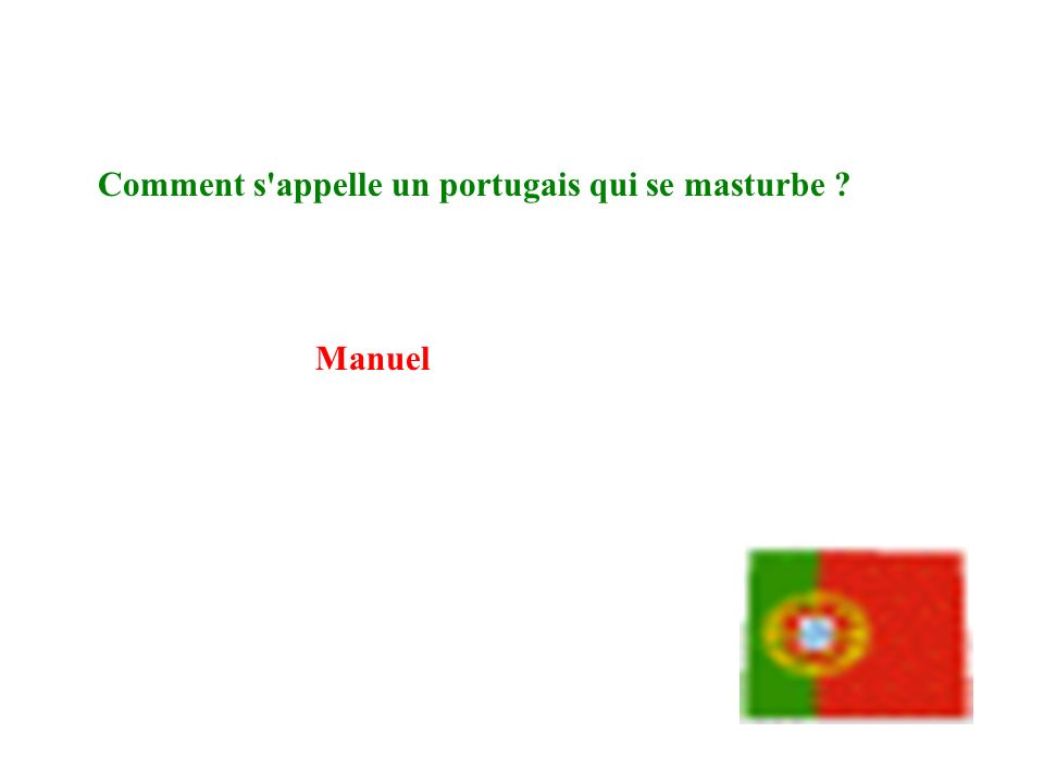 Comment s appelle un portugais qui se masturbe debout ? Manuel Sanchez