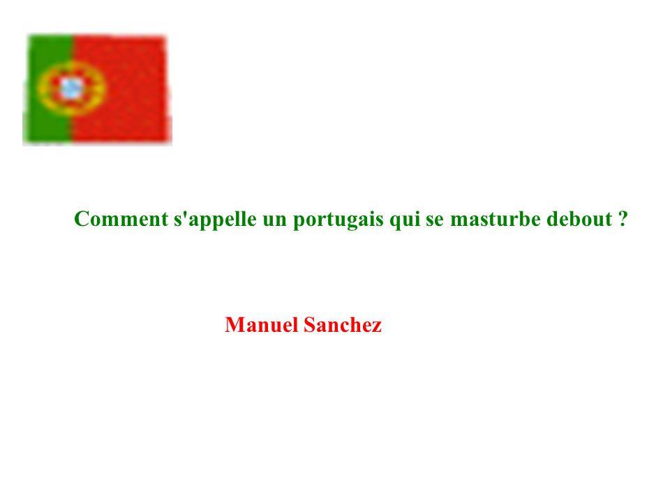 Comment s'appelle un portugais qui se masturbe debout ? Manuel Sanchez