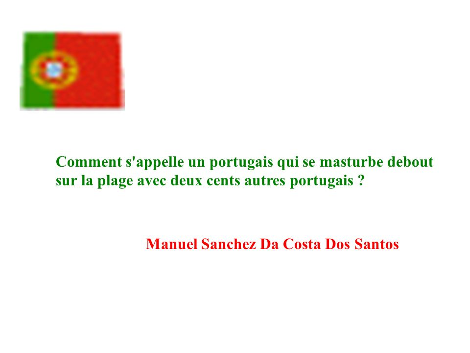 Comment s'appelle un portugais qui se masturbe debout sur la plage avec deux cents autres portugais ? Manuel Sanchez Da Costa Dos Santos