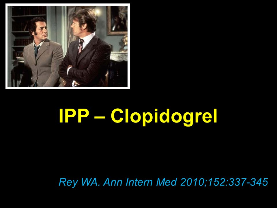 IPP – Clopidogrel Rey WA. Ann Intern Med 2010;152:337-345