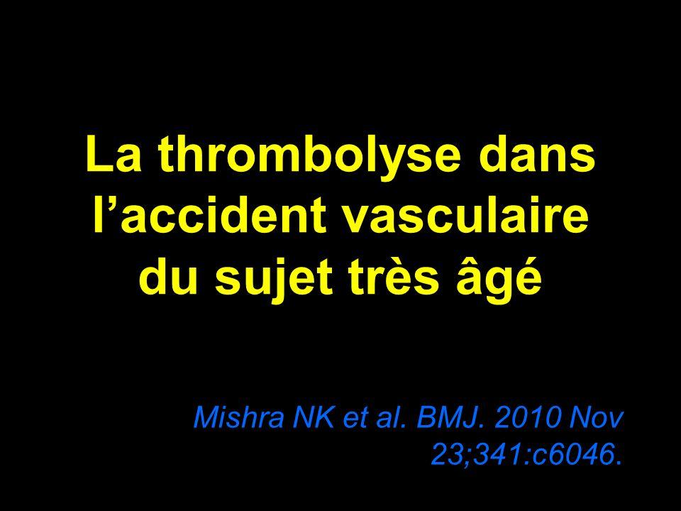 La thrombolyse dans laccident vasculaire du sujet très âgé Mishra NK et al. BMJ. 2010 Nov 23;341:c6046.
