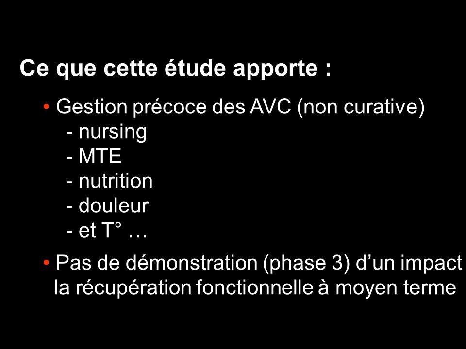 Ce que cette étude apporte : Gestion précoce des AVC (non curative) - nursing - MTE - nutrition - douleur - et T° … Pas de démonstration (phase 3) dun