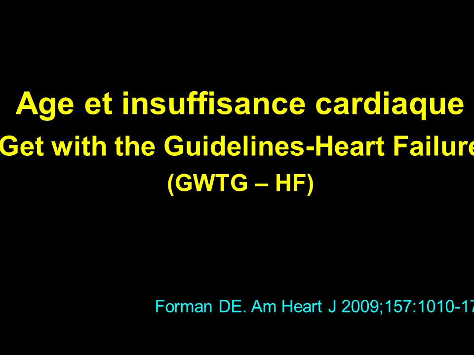 Age et insuffisance cardiaque « Get with the Guidelines-Heart Failure » (GWTG – HF) Forman DE. Am Heart J 2009;157:1010-17