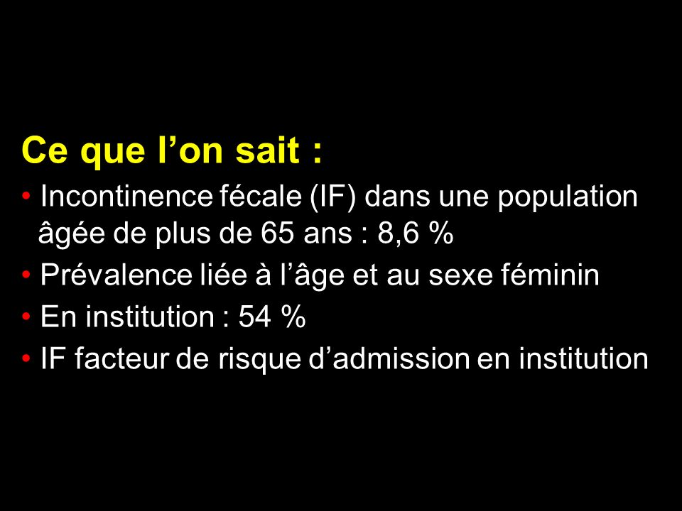 Ce que lon sait : Incontinence fécale (IF) dans une population âgée de plus de 65 ans : 8,6 % Prévalence liée à lâge et au sexe féminin En institution