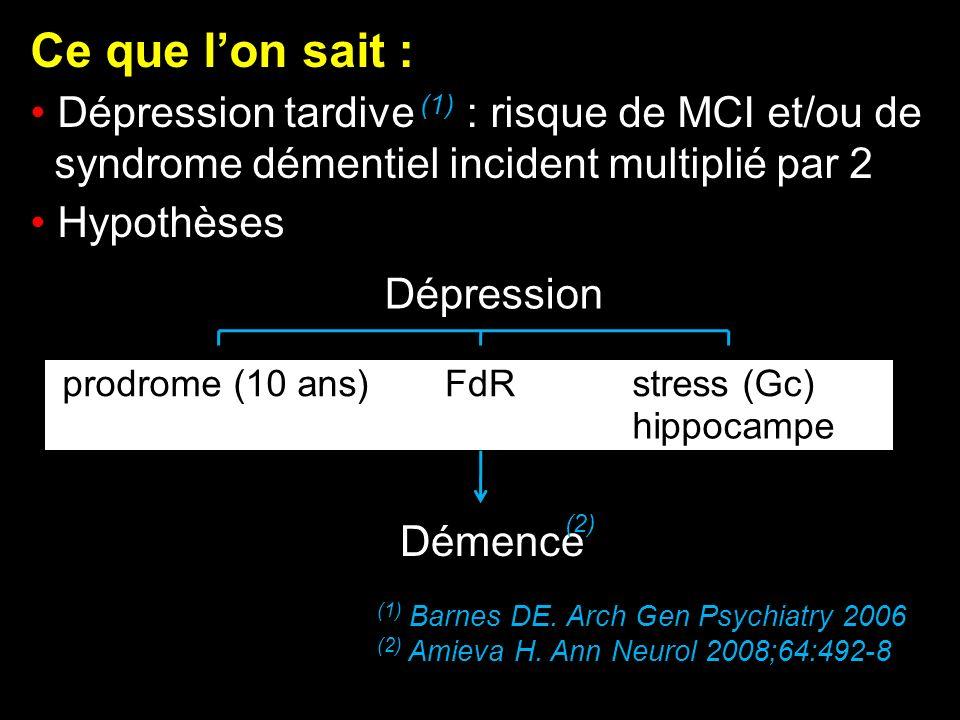 Ce que lon sait : Dépression tardive (1) : risque de MCI et/ou de syndrome démentiel incident multiplié par 2 Hypothèses (1) Barnes DE. Arch Gen Psych