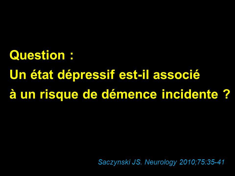 Question : Un état dépressif est-il associé à un risque de démence incidente ? Saczynski JS. Neurology 2010;75:35-41
