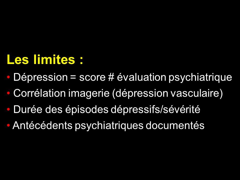 Les limites : Dépression = score # évaluation psychiatrique Corrélation imagerie (dépression vasculaire) Durée des épisodes dépressifs/sévérité Antécé