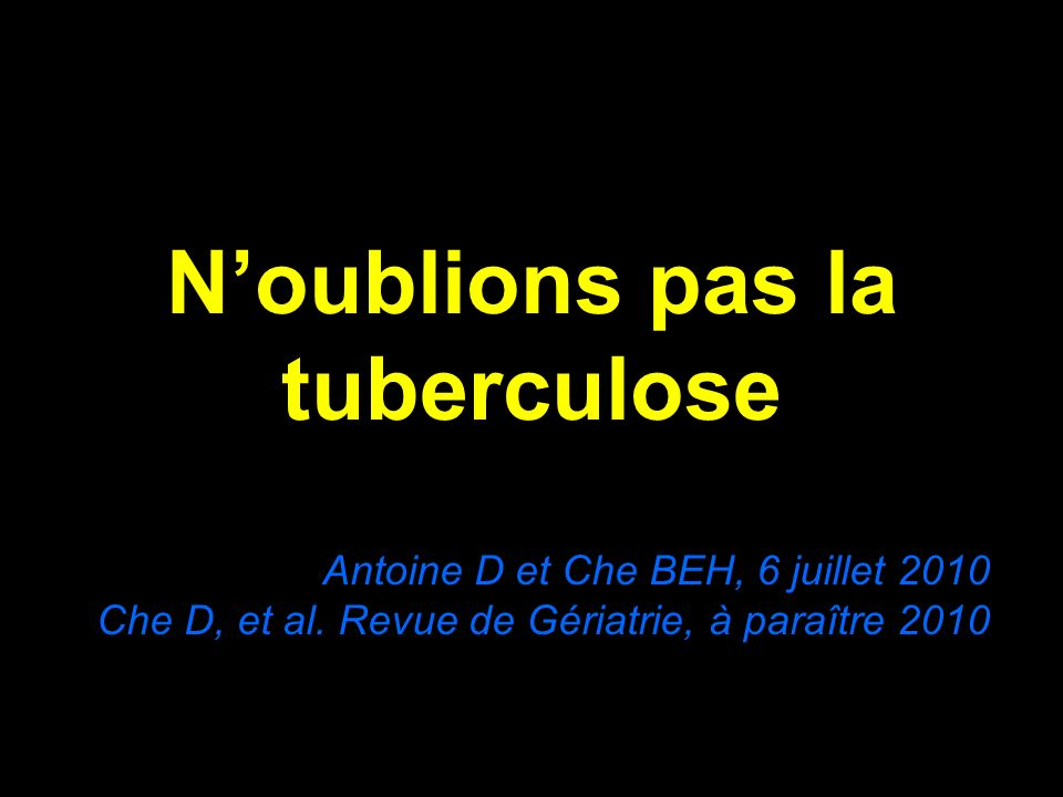 Noublions pas la tuberculose Antoine D et Che BEH, 6 juillet 2010 Che D, et al. Revue de Gériatrie, à paraître 2010