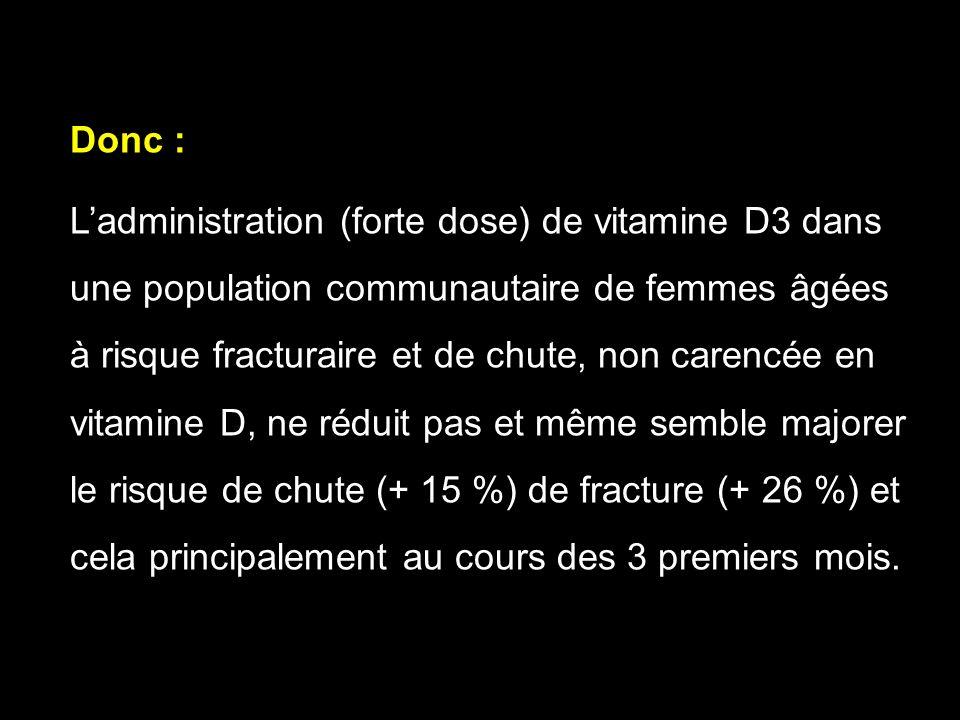 Donc : Ladministration (forte dose) de vitamine D3 dans une population communautaire de femmes âgées à risque fracturaire et de chute, non carencée en