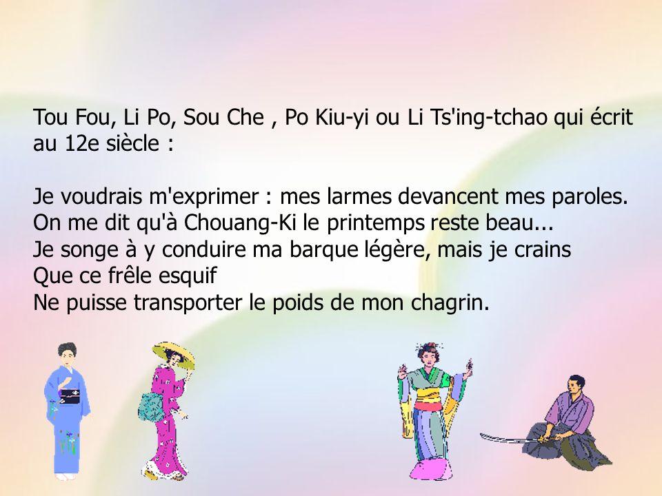 Tou Fou, Li Po, Sou Che, Po Kiu-yi ou Li Ts ing-tchao qui écrit au 12e siècle : Je voudrais m exprimer : mes larmes devancent mes paroles.