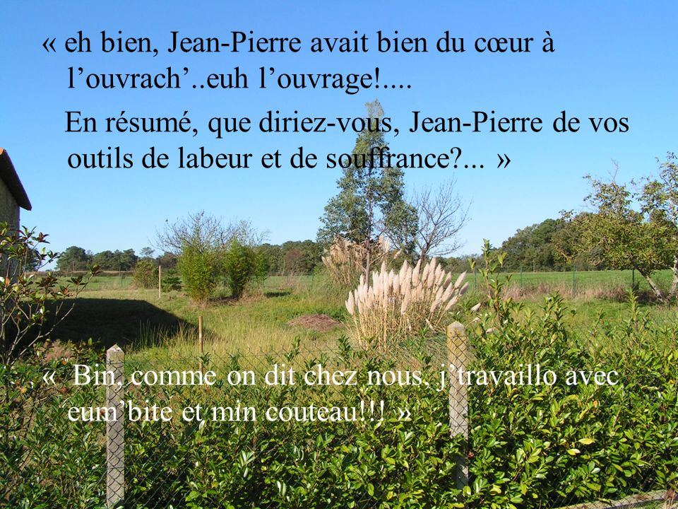 « eh bien, Jean-Pierre avait bien du cœur à louvrach..euh louvrage!.... En résumé, que diriez-vous, Jean-Pierre de vos outils de labeur et de souffran