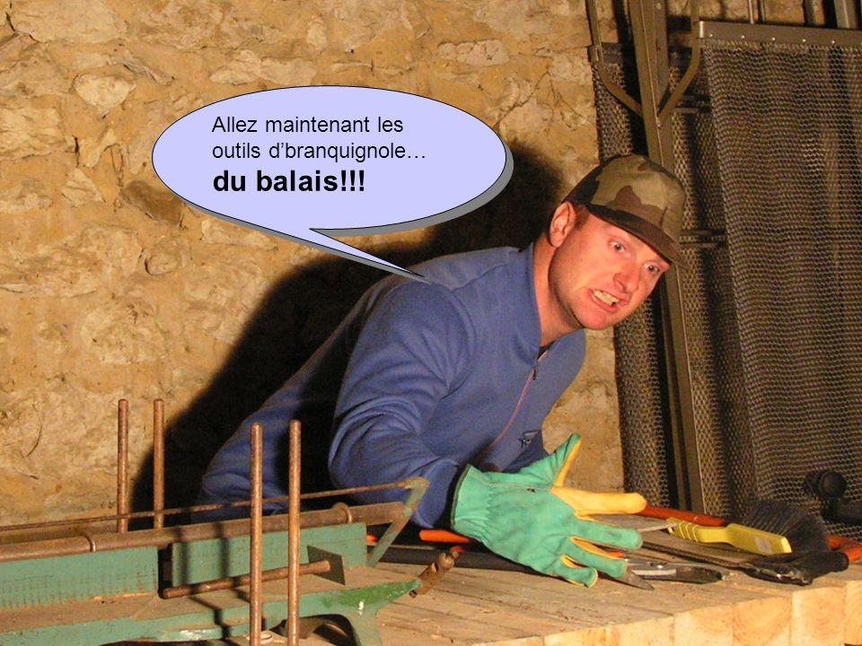 Allez maintenant les outils dbranquignole… du balais!!! Allez maintenant les outils dbranquignole… du balais!!!
