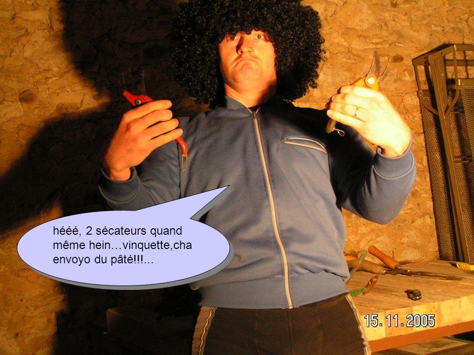 hééé, 2 sécateurs quand même hein…vinquette,cha envoyo du pâté!!!...
