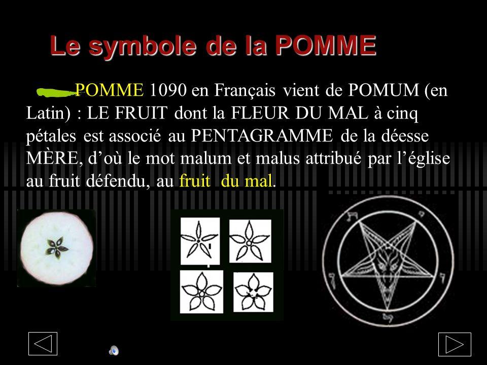 Le symbole de la POMME POMME 1090 en Français vient de POMUM (en Latin) : LE FRUIT dont la FLEUR DU MAL à cinq pétales est associé au PENTAGRAMME de la déesse MÈRE, doù le mot malum et malus attribué par léglise au fruit défendu, au fruit du mal.