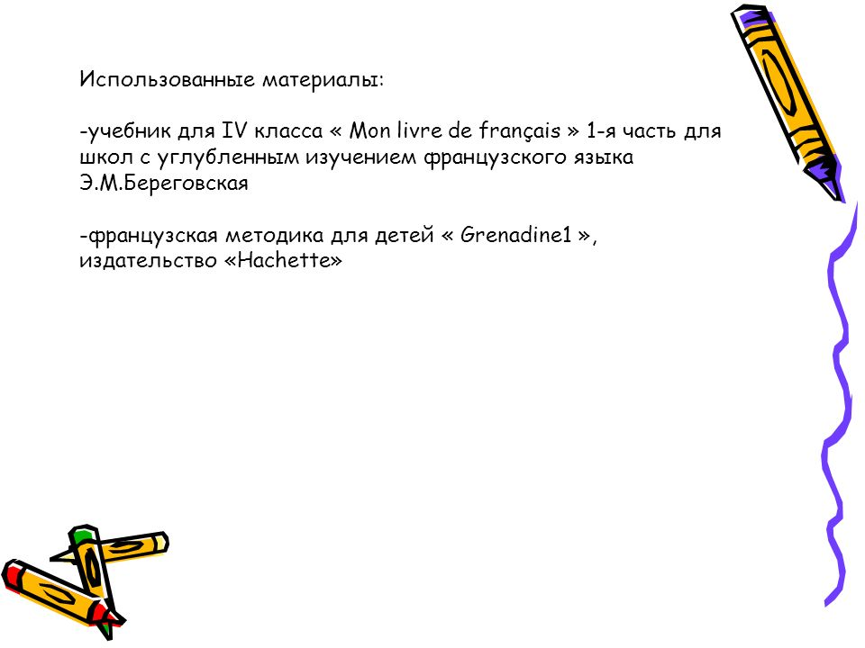 Использованные материалы: -учебник для IV класса « Mon livre de français » 1-я часть для школ с углубленным изучением французского языка Э.М.Береговская -французская методика для детей « Grenadine1 », издательство «Hachette»