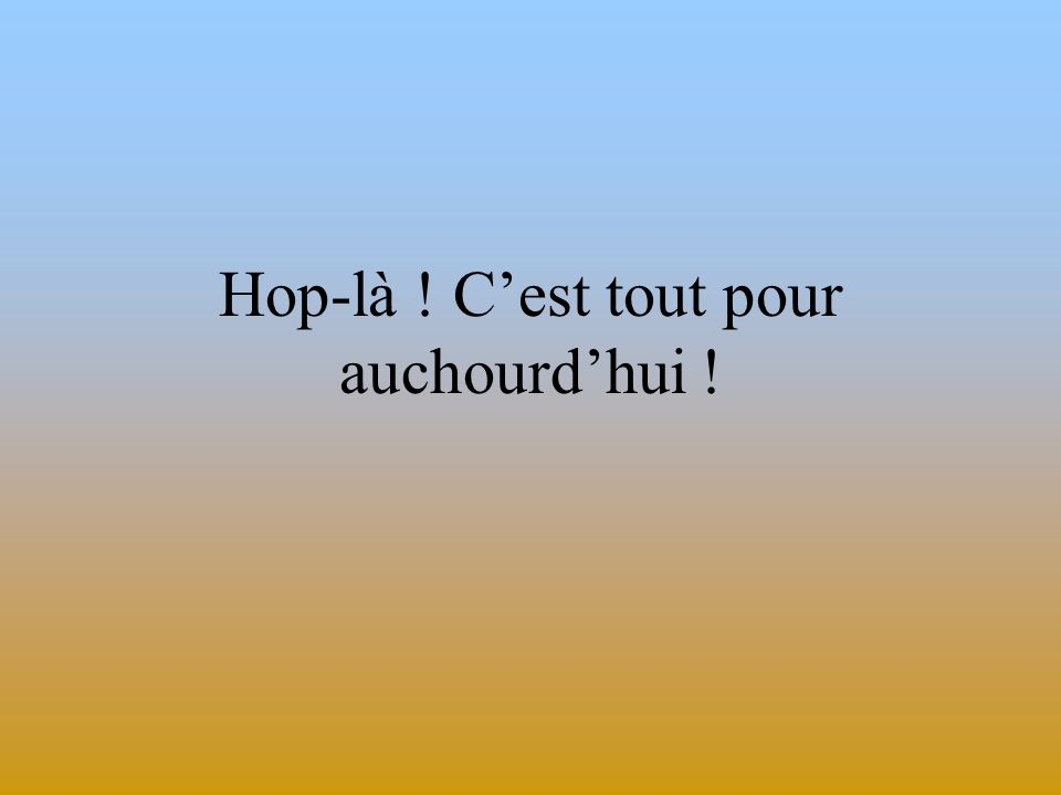 Hop-là ! Cest tout pour auchourdhui !