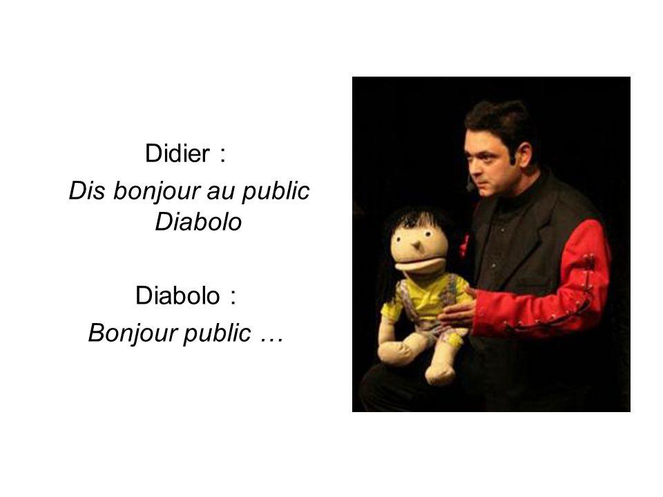 Didier : Dis bonjour au public Diabolo Diabolo : Bonjour public …