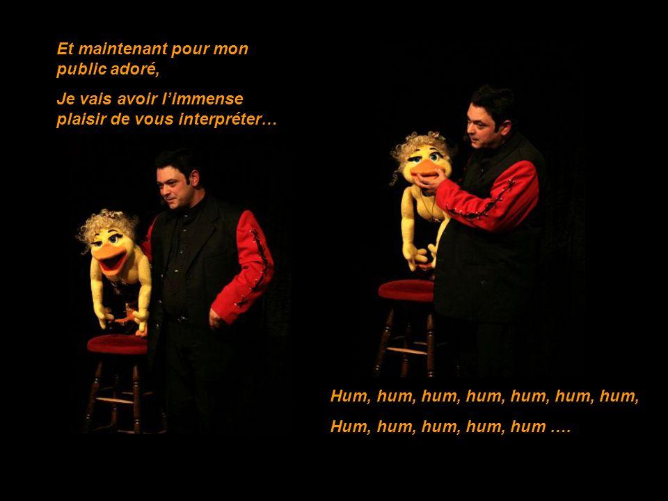 Et maintenant pour mon public adoré, Je vais avoir limmense plaisir de vous interpréter… Hum, hum, hum, hum, hum, hum, hum, Hum, hum, hum, hum, hum ….