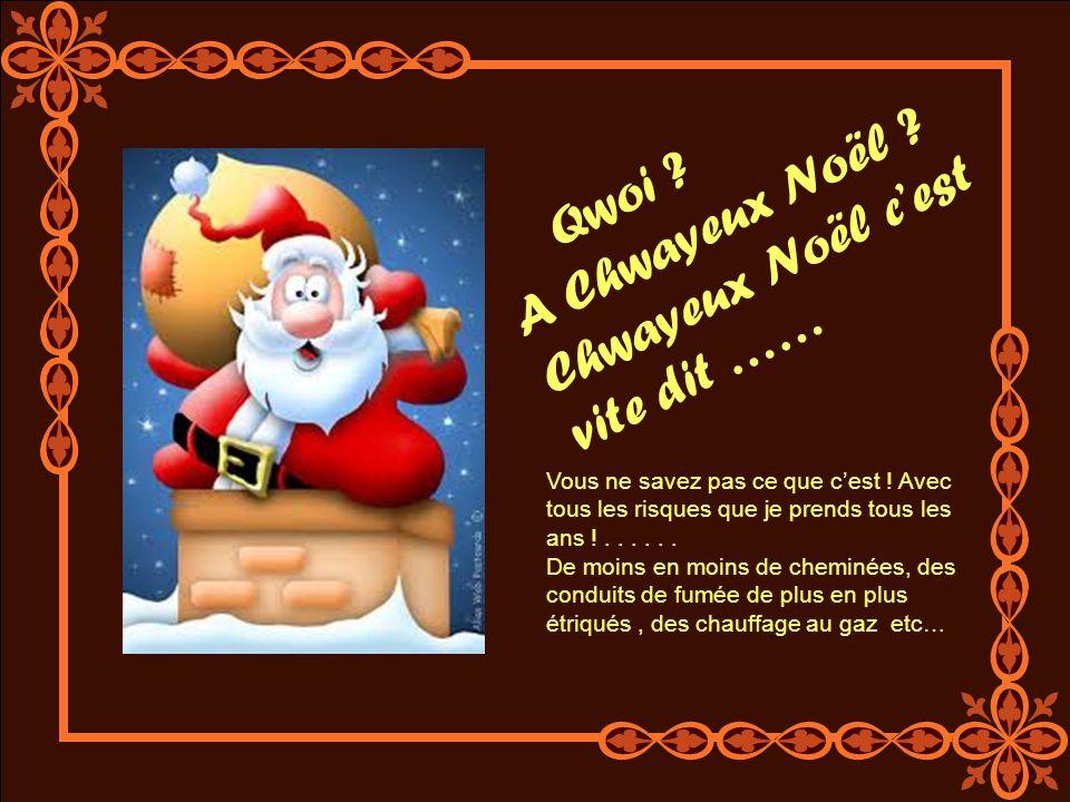 Qwoi .A Chwayeux Noël . Chwayeux Noël cest vite dit …… Vous ne savez pas ce que cest .