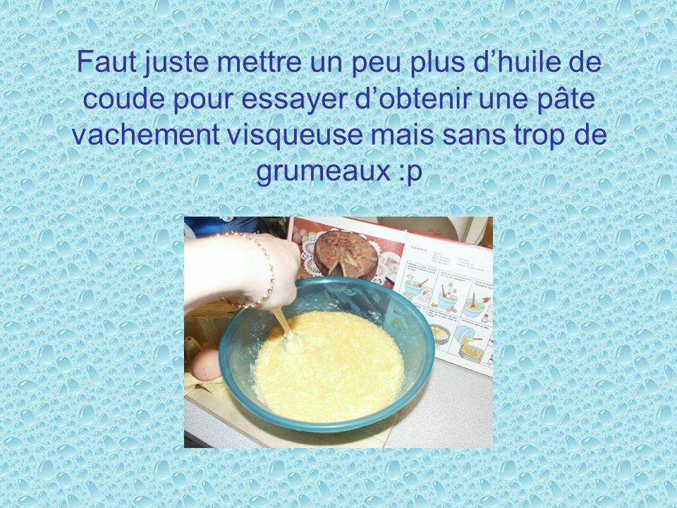 Faut juste mettre un peu plus dhuile de coude pour essayer dobtenir une pâte vachement visqueuse mais sans trop de grumeaux :p