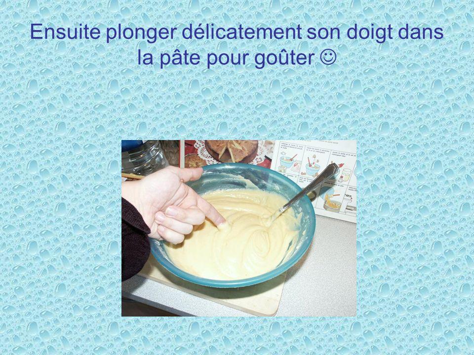 Ensuite plonger délicatement son doigt dans la pâte pour goûter