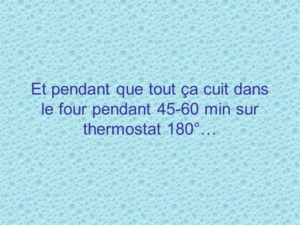 Et pendant que tout ça cuit dans le four pendant 45-60 min sur thermostat 180°…