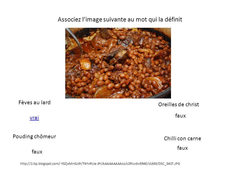 Associez limage suivante au mot qui la définit Fèves au lard Pouding chômeur Oreilles de christ Chilli con carne http://2.bp.blogspot.com/-Y0ZjxMnGJdY/T4YvRUe-JPI/AAAAAAAAAco/c2RIwdw594E/s1600/DSC_0437.JPG faux vrai