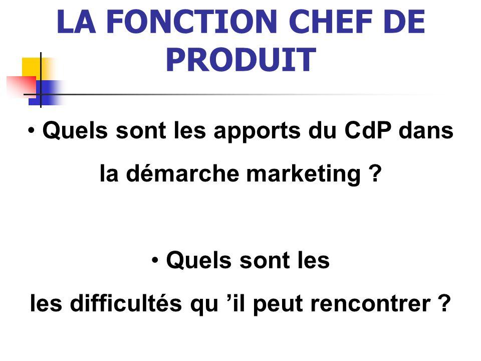 LA FONCTION CHEF DE PRODUIT Quels sont les apports du CdP dans la démarche marketing ? Quels sont les les difficultés qu il peut rencontrer ?