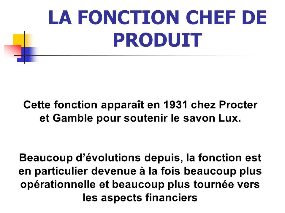 LA FONCTION CHEF DE PRODUIT Cette fonction apparaît en 1931 chez Procter et Gamble pour soutenir le savon Lux. Beaucoup dévolutions depuis, la fonctio