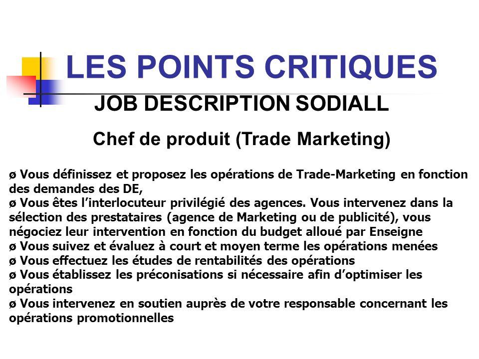 LES POINTS CRITIQUES JOB DESCRIPTION SODIALL Chef de produit (Trade Marketing) ø Vous définissez et proposez les opérations de Trade-Marketing en fonc