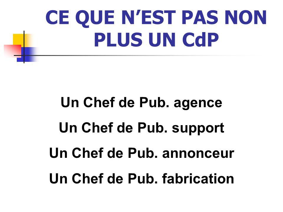 CE QUE NEST PAS NON PLUS UN CdP Un Chef de Pub. agence Un Chef de Pub. support Un Chef de Pub. annonceur Un Chef de Pub. fabrication