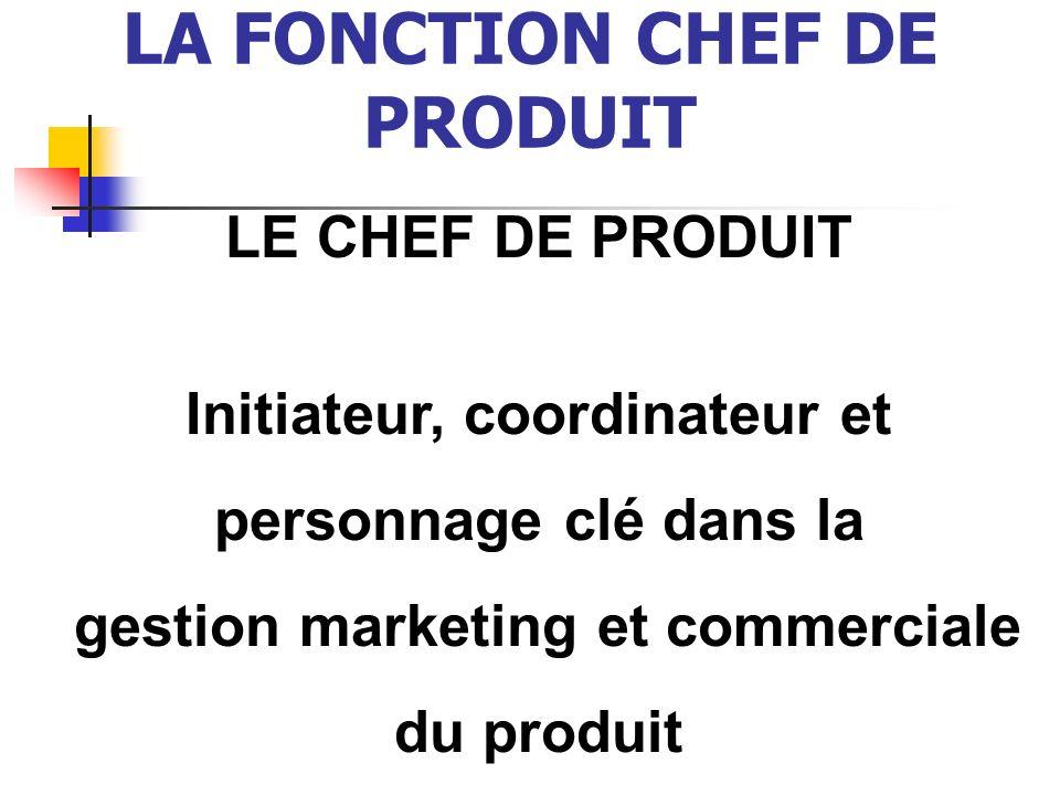 LA FONCTION CHEF DE PRODUIT LE CHEF DE PRODUIT Initiateur, coordinateur et personnage clé dans la gestion marketing et commerciale du produit