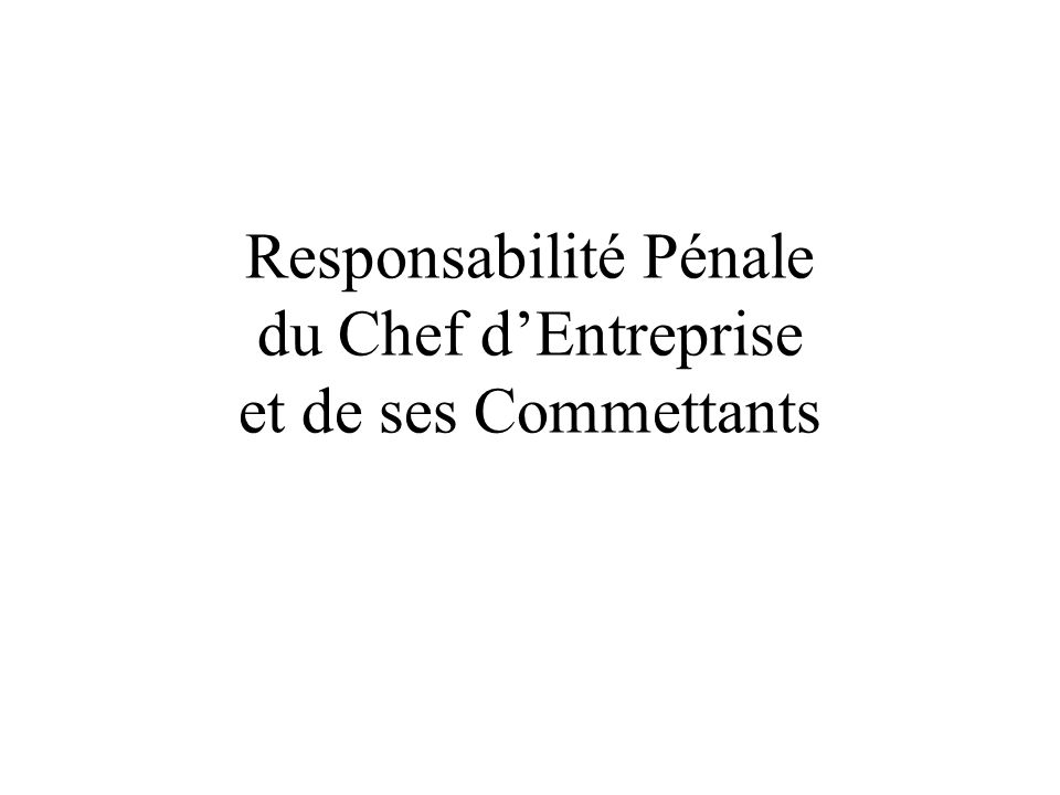 Responsabilité Pénale du Chef dEntreprise et de ses Commettants