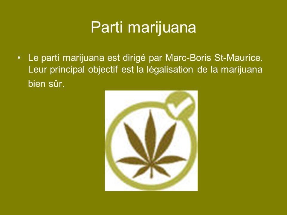 Parti marijuana Le parti marijuana est dirigé par Marc-Boris St-Maurice. Leur principal objectif est la légalisation de la marijuana bien sûr.