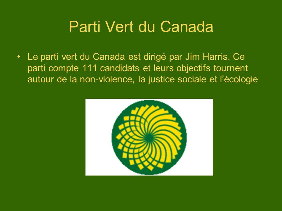 Parti Vert du Canada Le parti vert du Canada est dirigé par Jim Harris. Ce parti compte 111 candidats et leurs objectifs tournent autour de la non-vio