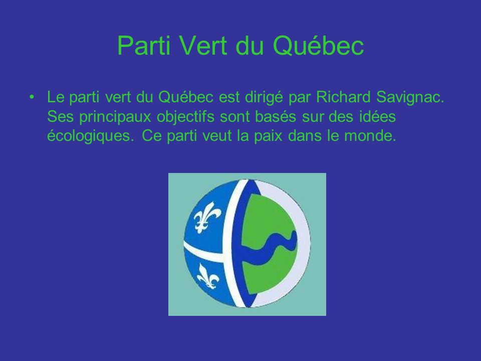 Parti Vert du Québec Le parti vert du Québec est dirigé par Richard Savignac. Ses principaux objectifs sont basés sur des idées écologiques. Ce parti